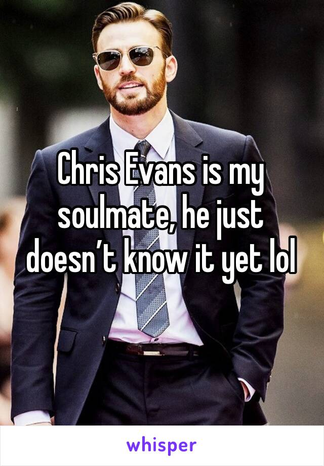Chris Evans is my soulmate, he just doesn't know it yet lol