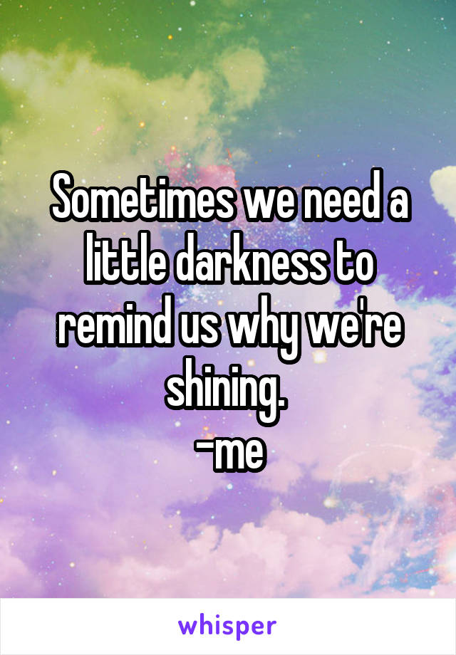 Sometimes we need a little darkness to remind us why we're shining.  -me