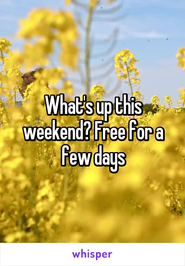 What's up this weekend? Free for a few days
