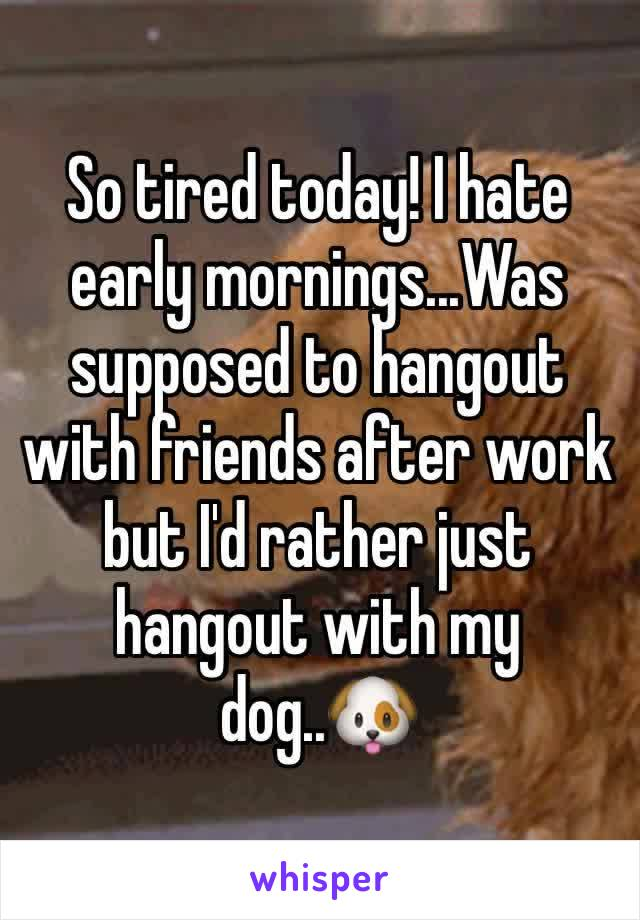 So tired today! I hate early mornings...Was supposed to hangout with friends after work but I'd rather just hangout with my dog..🐶