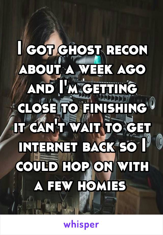 I got ghost recon about a week ago and I'm getting close to finishing it can't wait to get internet back so I could hop on with a few homies