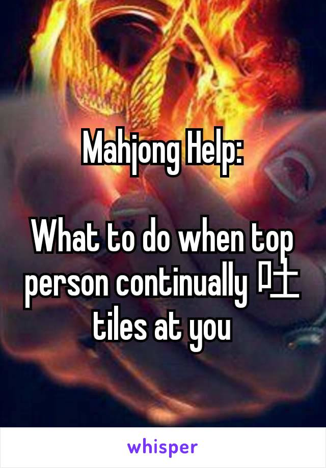 Mahjong Help:  What to do when top person continually 吐 tiles at you