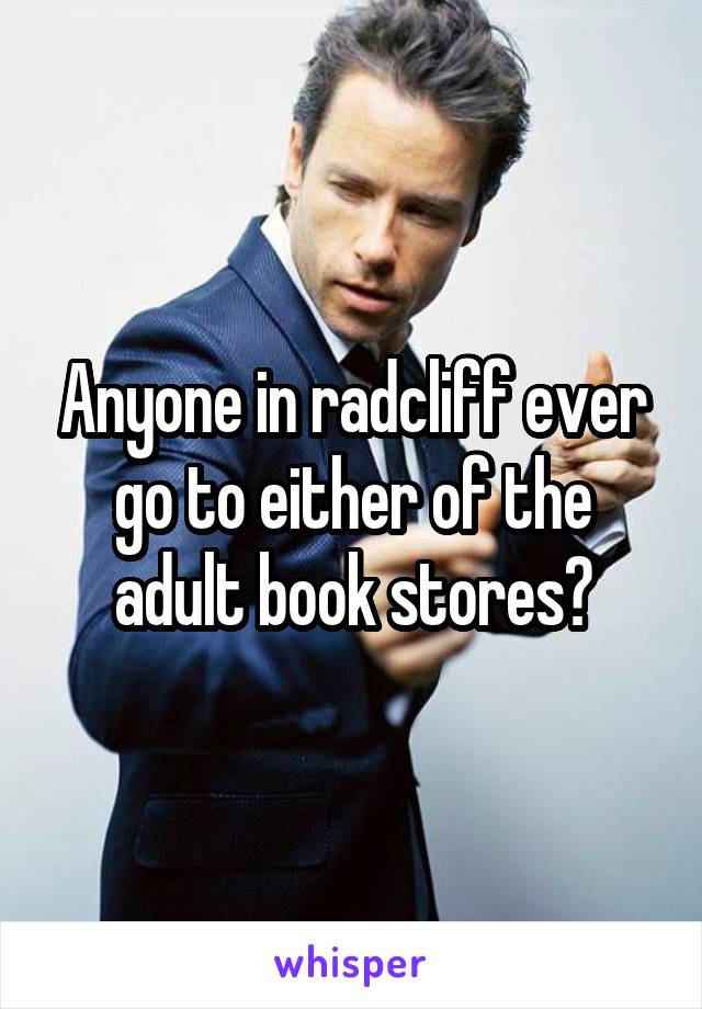 Anyone in radcliff ever go to either of the adult book stores?