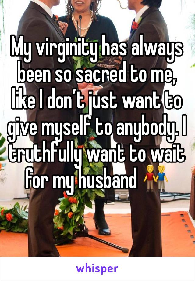 My virginity has always been so sacred to me, like I don't just want to give myself to anybody. I truthfully want to wait for my husband 👬