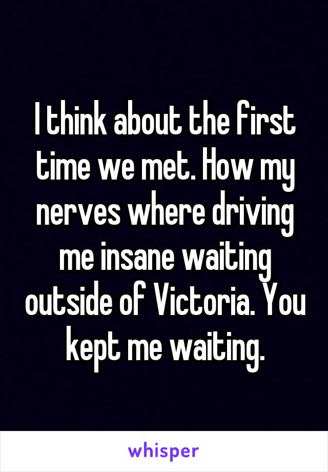I think about the first time we met. How my nerves where driving me insane waiting outside of Victoria. You kept me waiting.