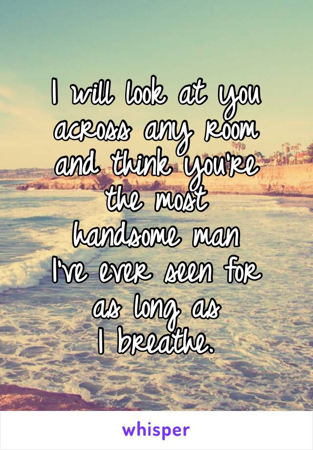 I will look at you across any room  and think you're  the most  handsome man  I've ever seen for  as long as  I breathe.