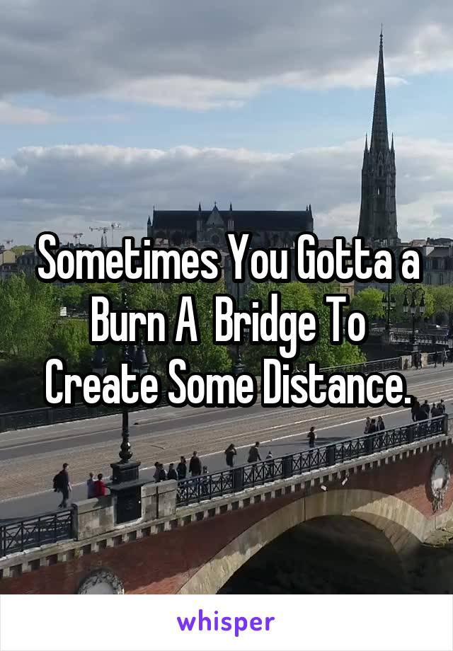 Sometimes You Gotta a Burn A  Bridge To Create Some Distance.