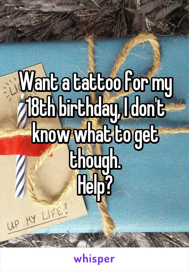 Want a tattoo for my 18th birthday, I don't know what to get though. Help?