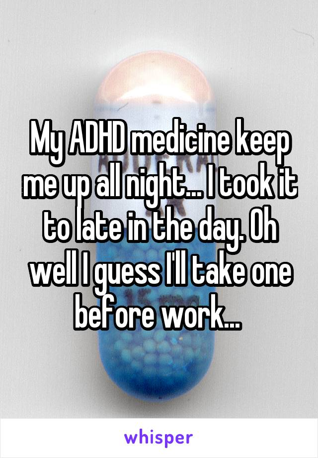My ADHD medicine keep me up all night... I took it to late in the day. Oh well I guess I'll take one before work...