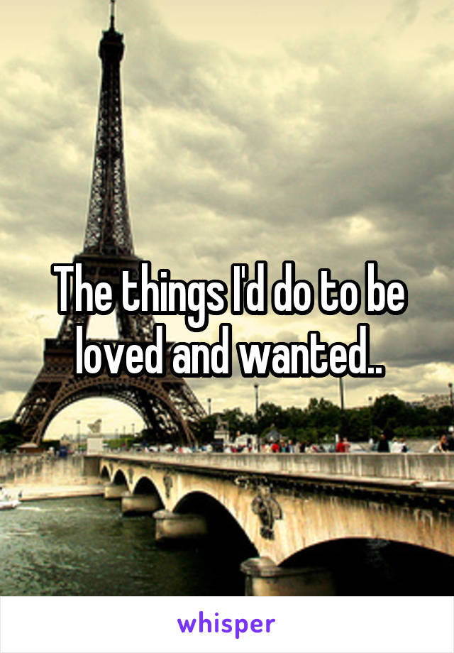 The things I'd do to be loved and wanted..