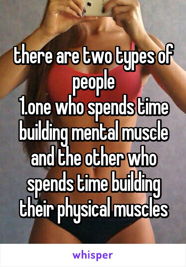 there are two types of people 1.one who spends time building mental muscle and the other who spends time building their physical muscles