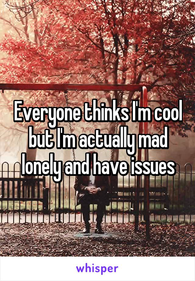 Everyone thinks I'm cool but I'm actually mad lonely and have issues