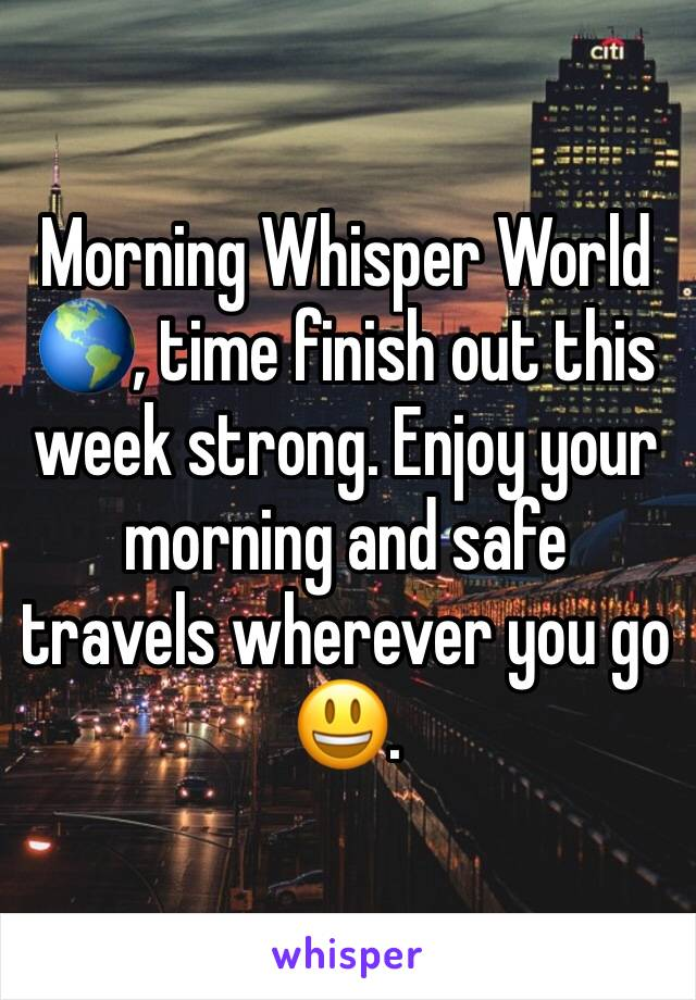 Morning Whisper World 🌎, time finish out this week strong. Enjoy your morning and safe travels wherever you go 😃.