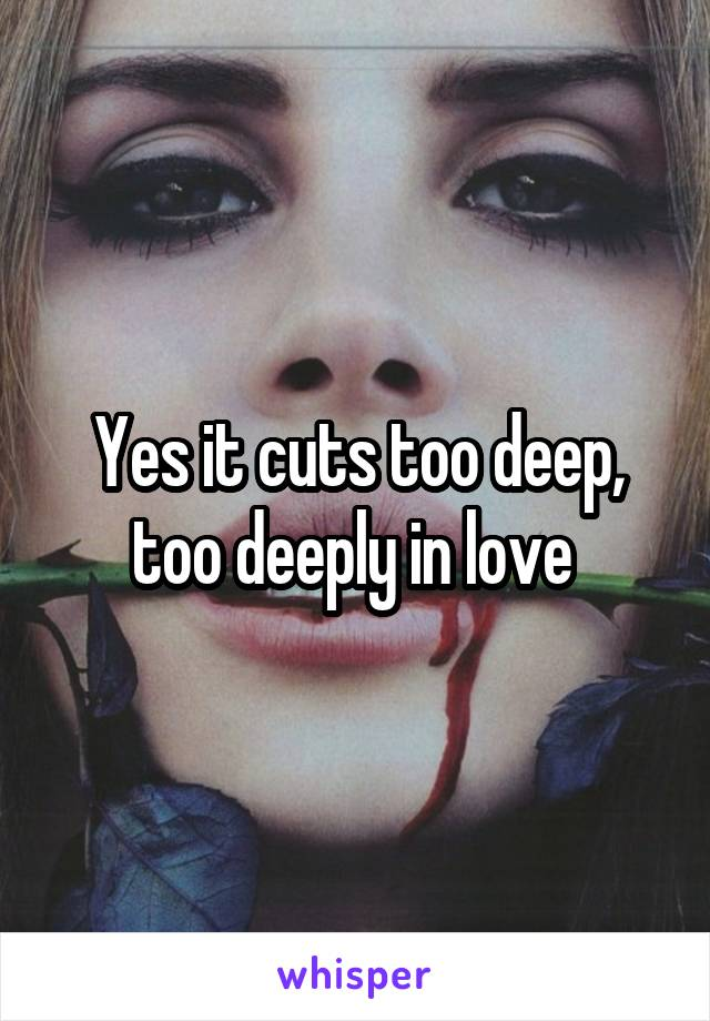 Yes it cuts too deep, too deeply in love