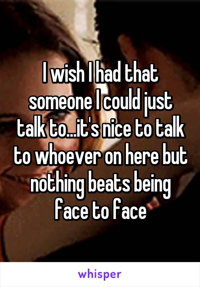 I wish I had that someone I could just talk to...it's nice to talk to whoever on here but nothing beats being face to face