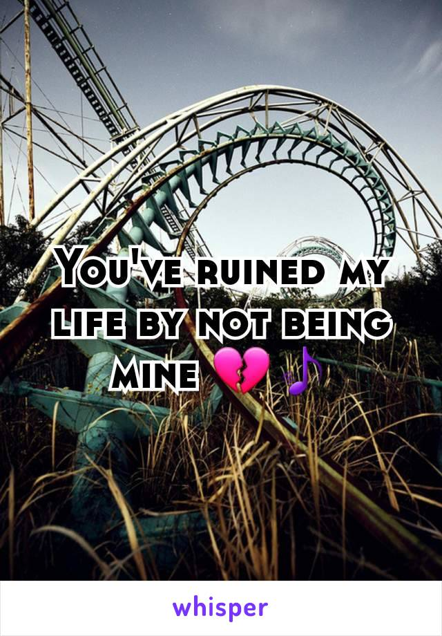 You've ruined my life by not being mine 💔🎵