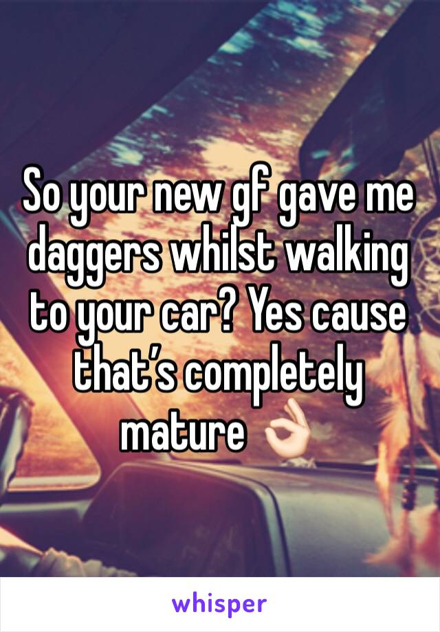 So your new gf gave me daggers whilst walking to your car? Yes cause that's completely mature 👌🏻