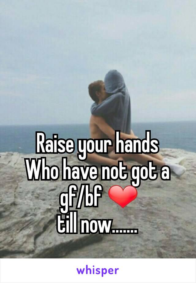 Raise your hands Who have not got a  gf/bf ❤ till now.......