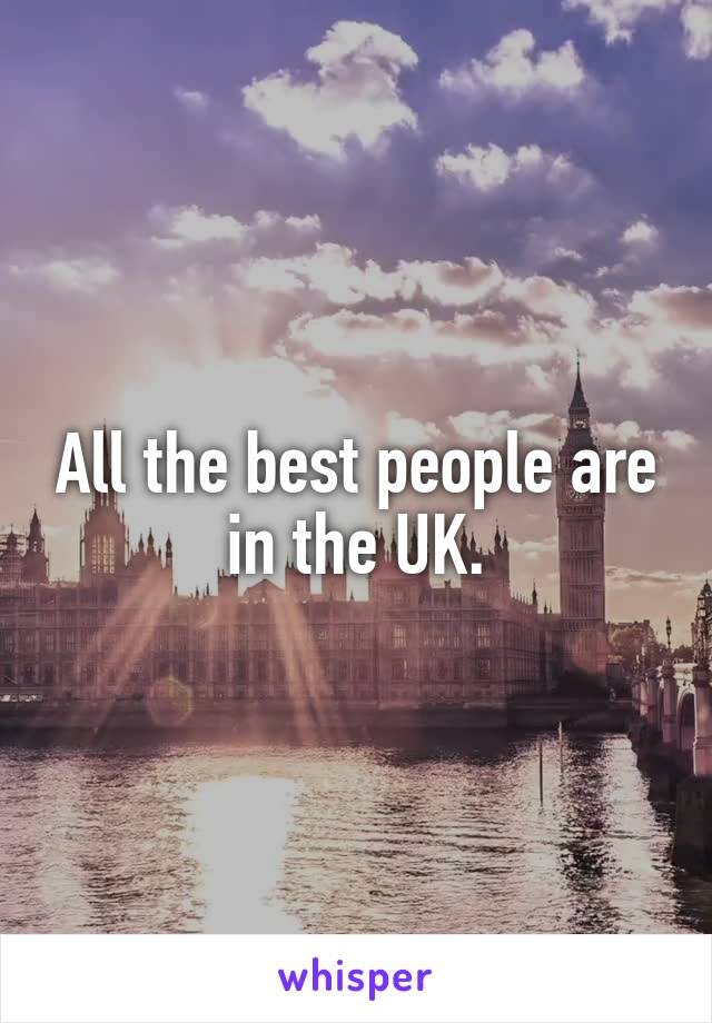 All the best people are in the UK.