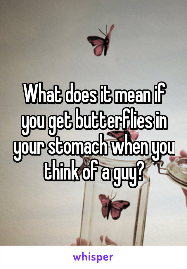 What does it mean if you get butterflies in your stomach when you think of a guy?