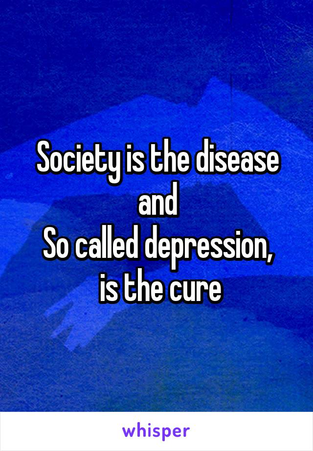 Society is the disease and So called depression,  is the cure