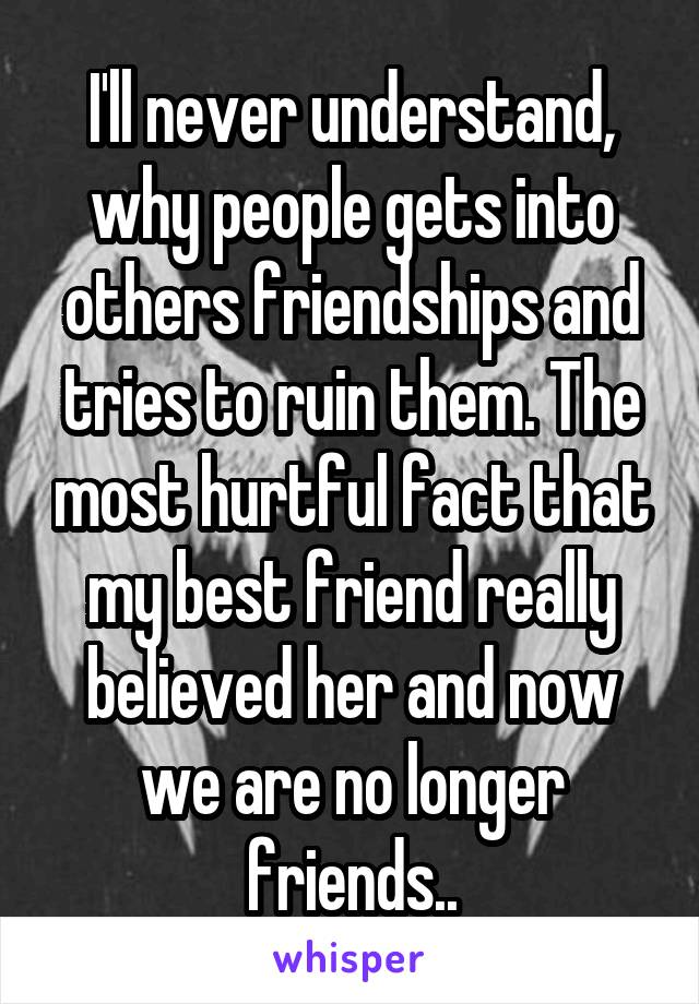 I'll never understand, why people gets into others friendships and tries to ruin them. The most hurtful fact that my best friend really believed her and now we are no longer friends..