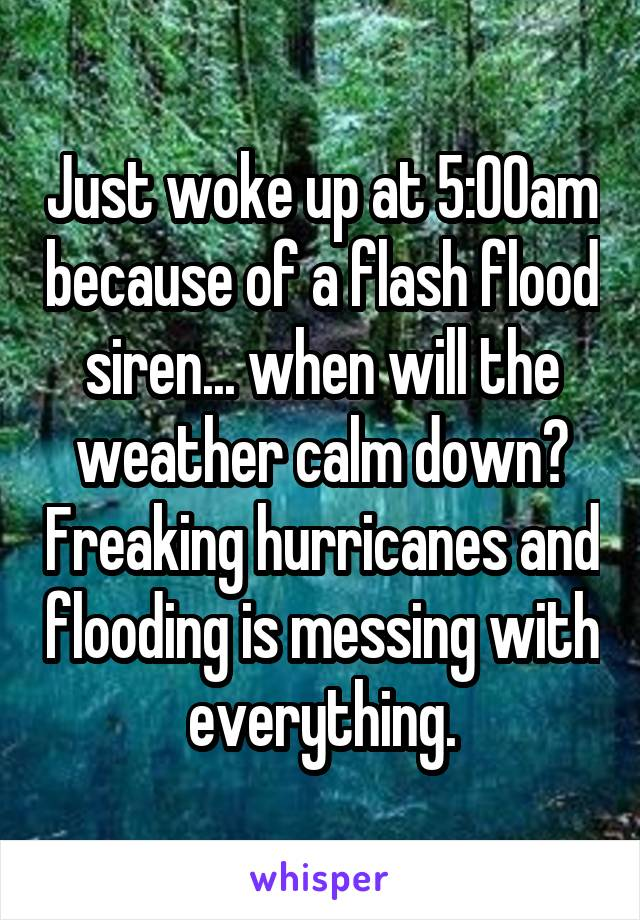 Just woke up at 5:00am because of a flash flood siren... when will the weather calm down? Freaking hurricanes and flooding is messing with everything.