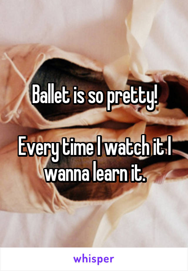 Ballet is so pretty!  Every time I watch it I wanna learn it.