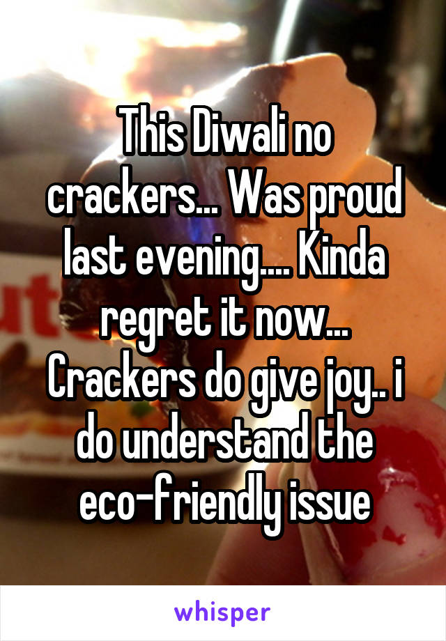 This Diwali no crackers... Was proud last evening.... Kinda regret it now... Crackers do give joy.. i do understand the eco-friendly issue