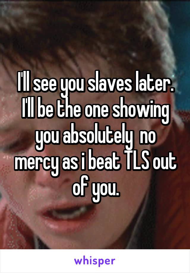 I'll see you slaves later. I'll be the one showing you absolutely  no mercy as i beat TLS out of you.