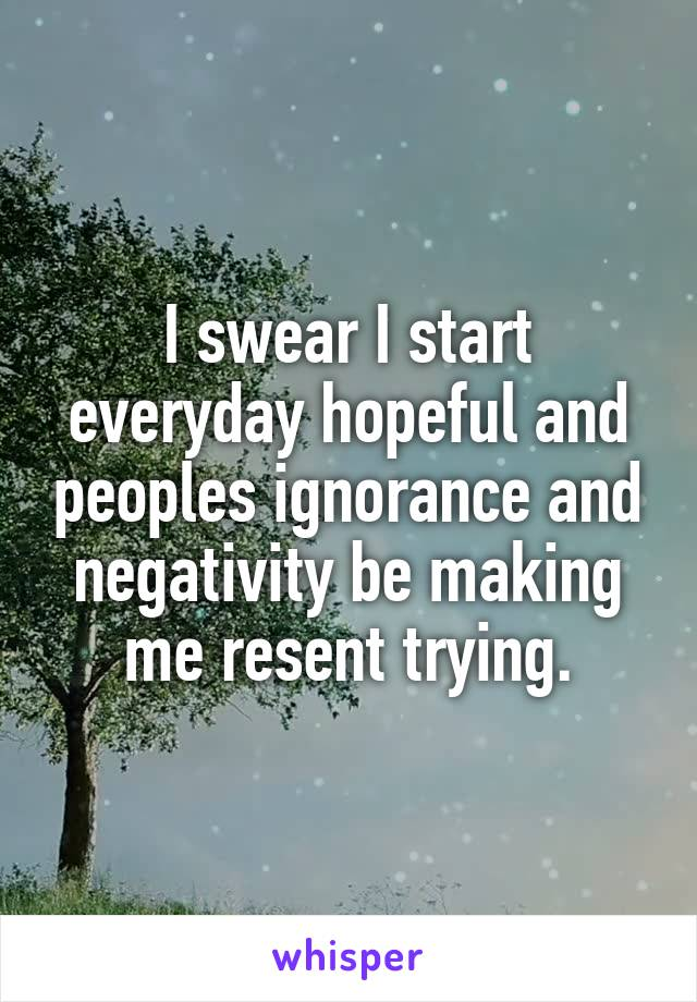 I swear I start everyday hopeful and peoples ignorance and negativity be making me resent trying.