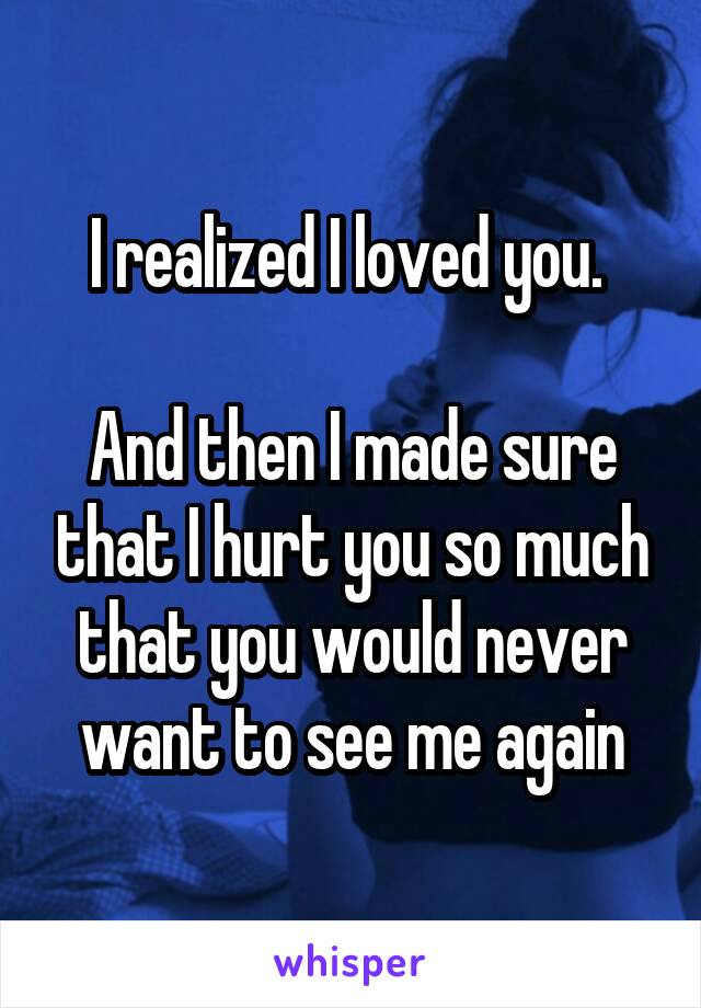 I realized I loved you.   And then I made sure that I hurt you so much that you would never want to see me again