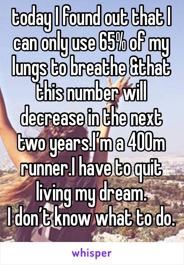 today I found out that I can only use 65% of my lungs to breathe &that this number will decrease in the next two years.I'm a 400m runner.I have to quit living my dream.  I don't know what to do.