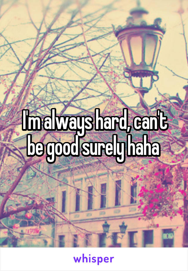 I'm always hard, can't be good surely haha