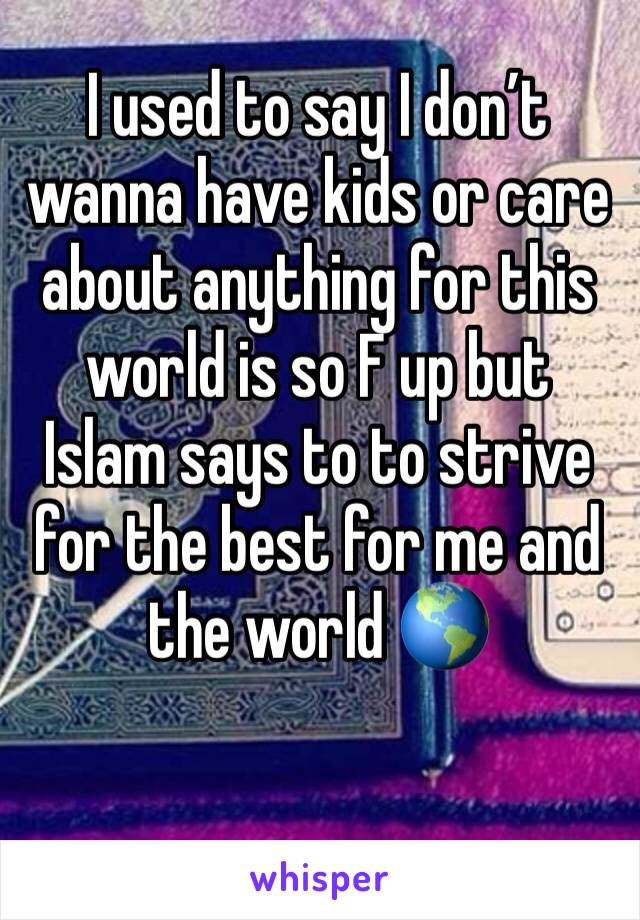I used to say I don't wanna have kids or care about anything for this world is so F up but Islam says to to strive for the best for me and the world 🌎