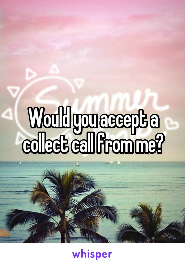 Would you accept a collect call from me?