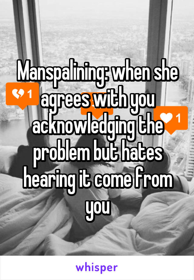 Manspalining: when she agrees with you acknowledging the problem but hates hearing it come from you