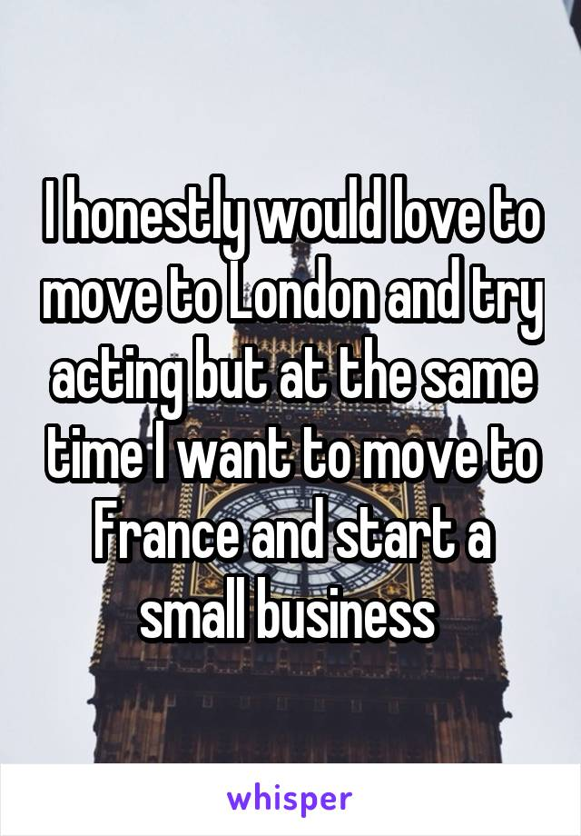 I honestly would love to move to London and try acting but at the same time I want to move to France and start a small business