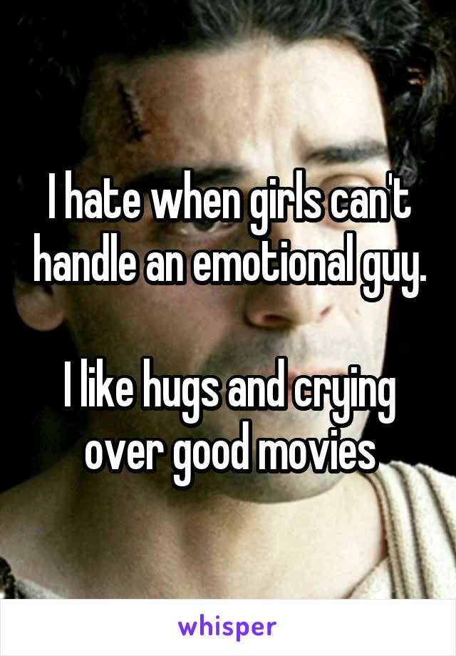 I hate when girls can't handle an emotional guy.  I like hugs and crying over good movies