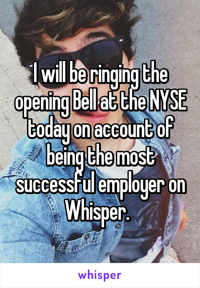 I will be ringing the opening Bell at the NYSE today on account of being the most successful employer on Whisper.
