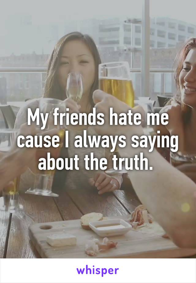 My friends hate me cause I always saying about the truth.