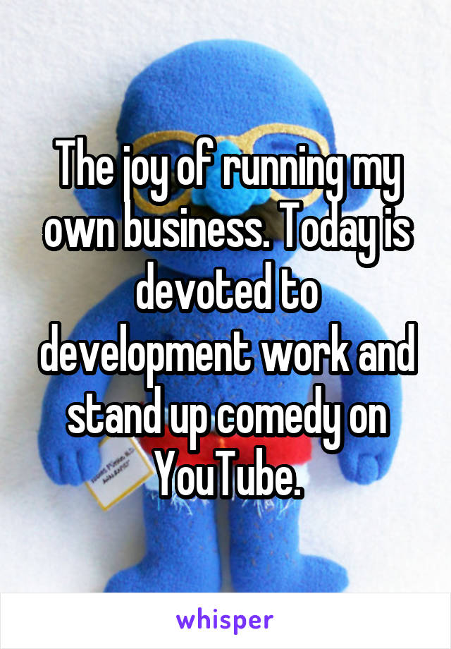 The joy of running my own business. Today is devoted to development work and stand up comedy on YouTube.