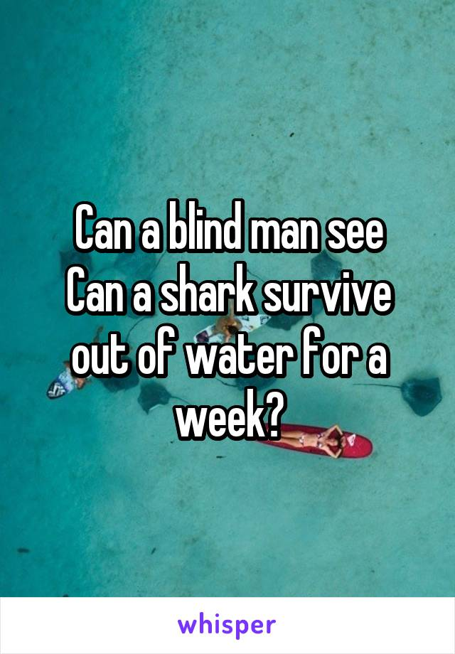 Can a blind man see Can a shark survive out of water for a week?