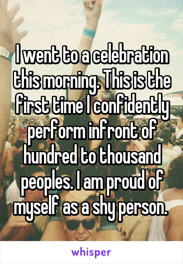 I went to a celebration this morning. This is the first time I confidently perform infront of hundred to thousand peoples. I am proud of myself as a shy person.