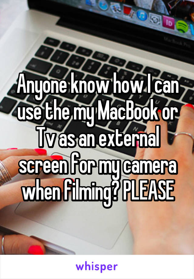 Anyone know how I can use the my MacBook or Tv as an external screen for my camera when filming? PLEASE