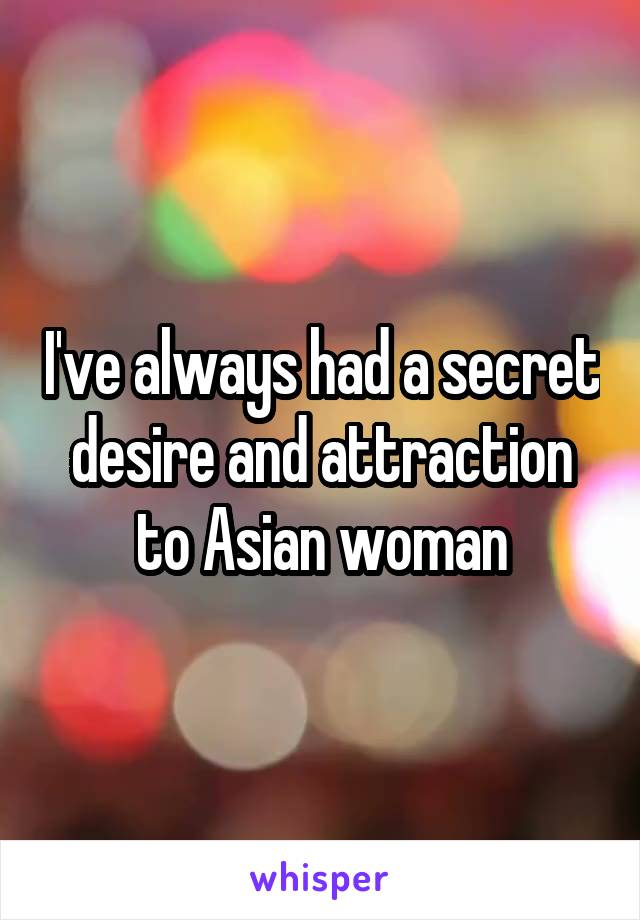I've always had a secret desire and attraction to Asian woman