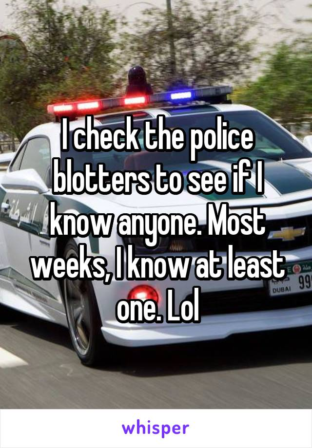 I check the police blotters to see if I know anyone. Most weeks, I know at least one. Lol