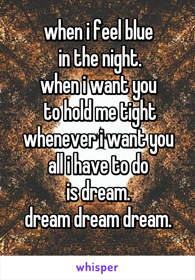 when i feel blue  in the night. when i want you  to hold me tight whenever i want you all i have to do is dream. dream dream dream.