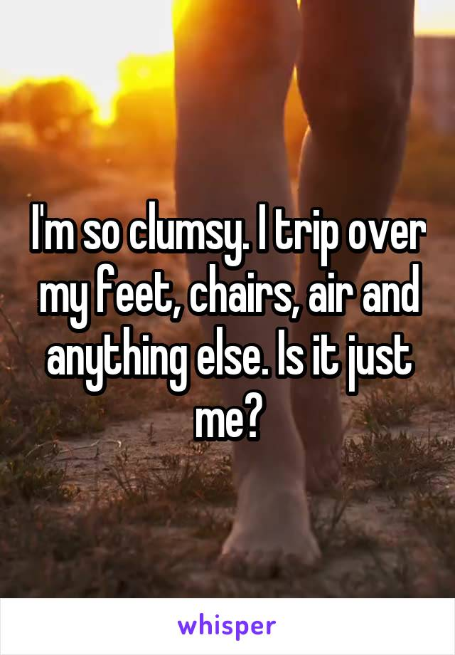 I'm so clumsy. I trip over my feet, chairs, air and anything else. Is it just me?