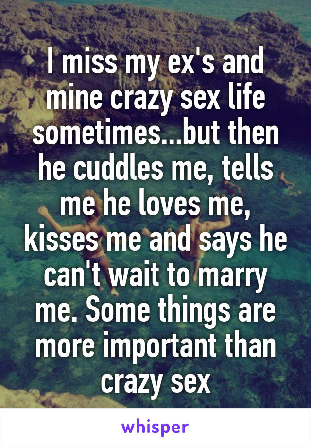 I miss my ex's and mine crazy sex life sometimes...but then he cuddles me, tells me he loves me, kisses me and says he can't wait to marry me. Some things are more important than crazy sex